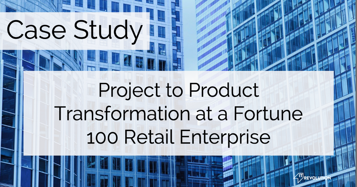 Project to Product Transformation Case Study: Fortune 100 Retail Enterprise